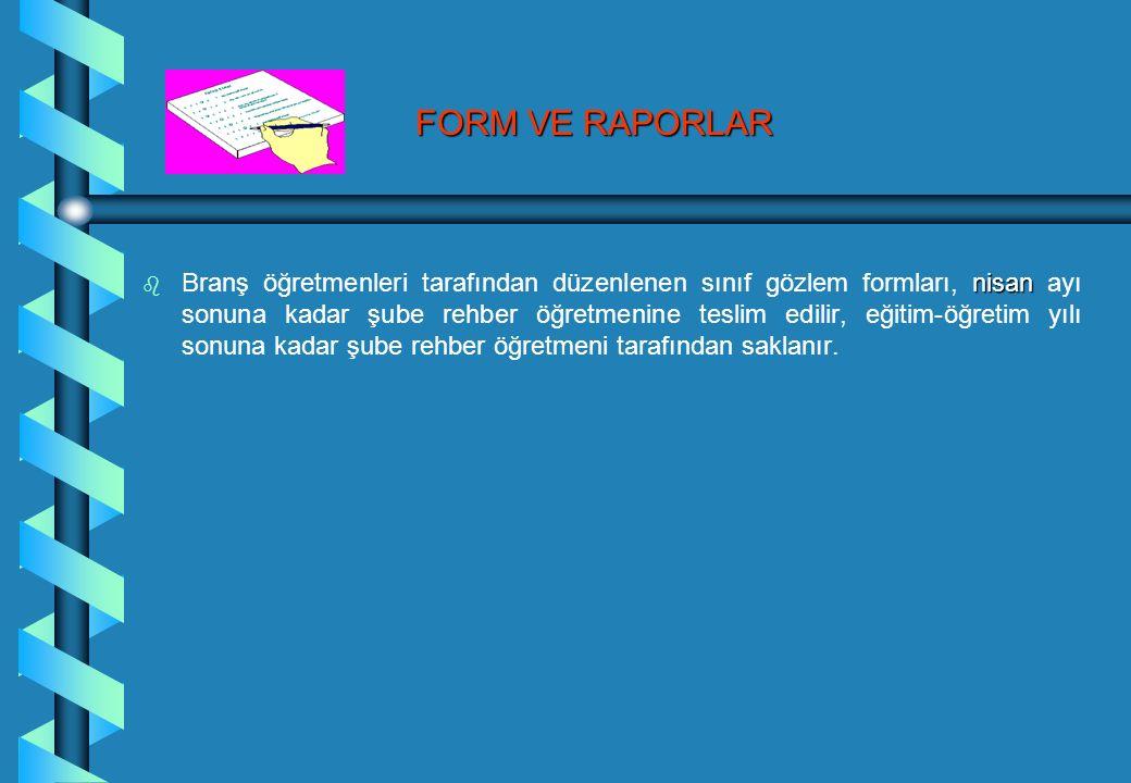 FORM VE RAPORLAR b nisan b Branş öğretmenleri tarafından düzenlenen sınıf gözlem formları, nisan ayı sonuna kadar şube rehber öğretmenine teslim edilir, eğitim-öğretim yılı sonuna kadar şube rehber öğretmeni tarafından saklanır.