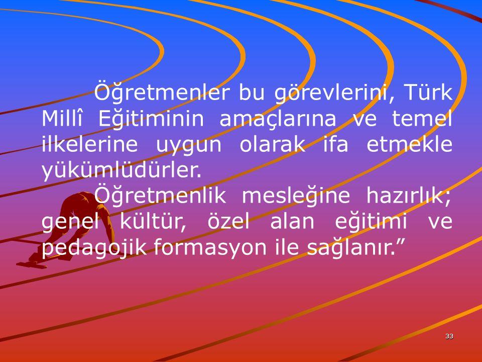 33 Öğretmenler bu görevlerini, Türk Millî Eğitiminin amaçlarına ve temel ilkelerine uygun olarak ifa etmekle yükümlüdürler.