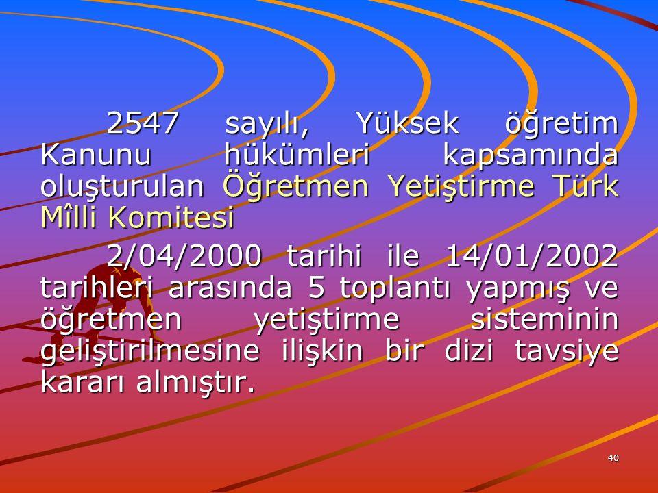 40 2547 sayılı, Yüksek öğretim Kanunu hükümleri kapsamında oluşturulan Öğretmen Yetiştirme Türk Mîlli Komitesi 2/04/2000 tarihi ile 14/01/2002 tarihleri arasında 5 toplantı yapmış ve öğretmen yetiştirme sisteminin geliştirilmesine ilişkin bir dizi tavsiye kararı almıştır.
