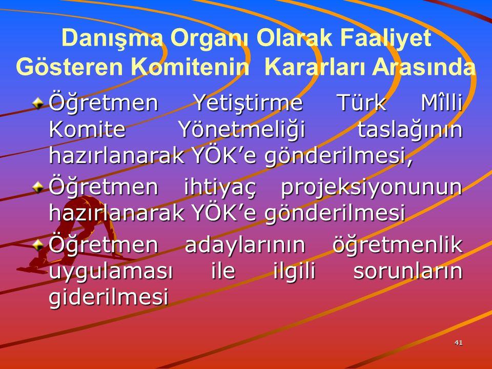 41 Danışma Organı Olarak Faaliyet Gösteren Komitenin Kararları Arasında Öğretmen Yetiştirme Türk Mîlli Komite Yönetmeliği taslağının hazırlanarak YÖK'e gönderilmesi, Öğretmen ihtiyaç projeksiyonunun hazırlanarak YÖK'e gönderilmesi Öğretmen adaylarının öğretmenlik uygulaması ile ilgili sorunların giderilmesi