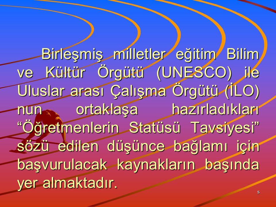 5 Birleşmiş milletler eğitim Bilim ve Kültür Örgütü (UNESCO) ile Uluslar arası Çalışma Örgütü (İLO) nun ortaklaşa hazırladıkları Öğretmenlerin Statüsü Tavsiyesi sözü edilen düşünce bağlamı için başvurulacak kaynakların başında yer almaktadır.