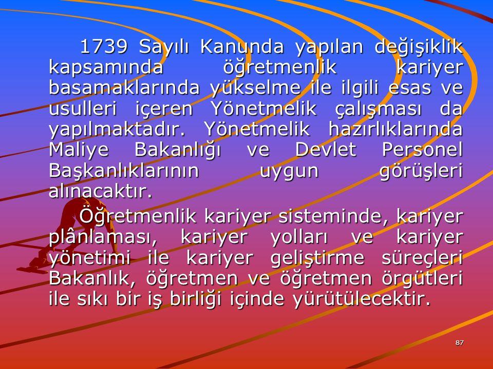 87 1739 Sayılı Kanunda yapılan değişiklik kapsamında öğretmenlik kariyer basamaklarında yükselme ile ilgili esas ve usulleri içeren Yönetmelik çalışması da yapılmaktadır.