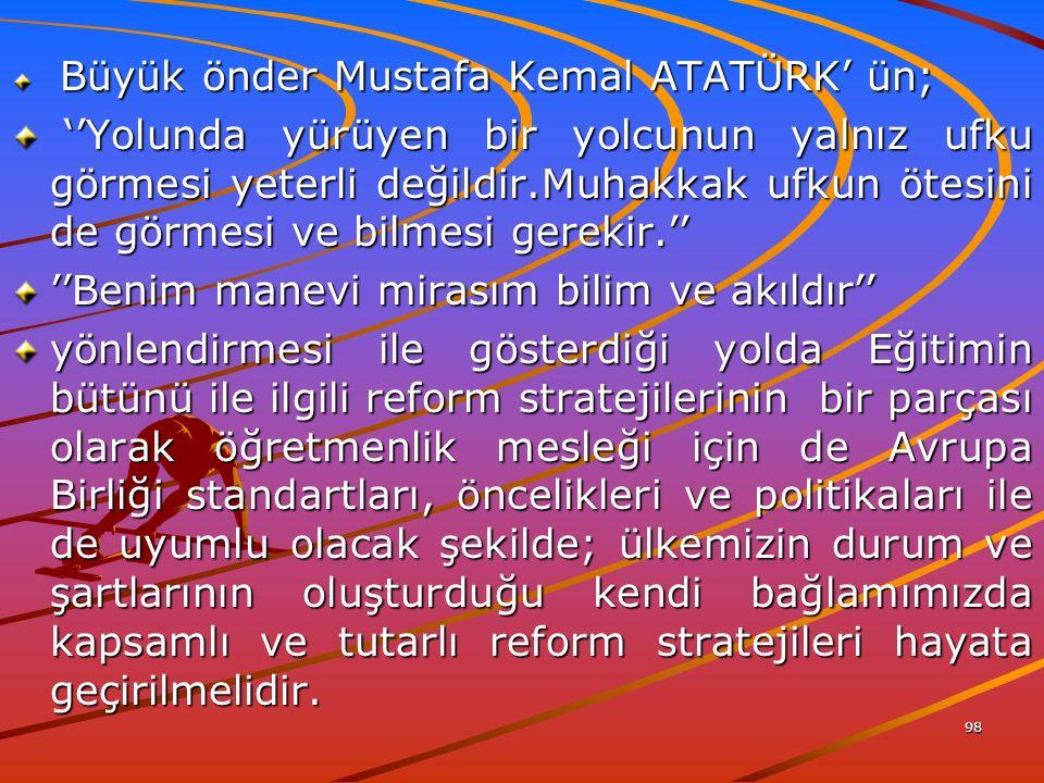 98 Büyük önder Mustafa Kemal ATATÜRK' ün; Büyük önder Mustafa Kemal ATATÜRK' ün; ''Yolunda yürüyen bir yolcunun yalnız ufku görmesi yeterli değildir.Muhakkak ufkun ötesini de görmesi ve bilmesi gerekir.'' ''Yolunda yürüyen bir yolcunun yalnız ufku görmesi yeterli değildir.Muhakkak ufkun ötesini de görmesi ve bilmesi gerekir.'' ''Benim manevi mirasım bilim ve akıldır'' yönlendirmesi ile gösterdiği yolda Eğitimin bütünü ile ilgili reform stratejilerinin bir parçası olarak öğretmenlik mesleği için de Avrupa Birliği standartları, öncelikleri ve politikaları ile de uyumlu olacak şekilde; ülkemizin durum ve şartlarının oluşturduğu kendi bağlamımızda kapsamlı ve tutarlı reform stratejileri hayata geçirilmelidir.