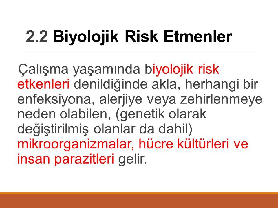 2.2 Biyolojik Risk Etmenler Çalışma yaşamında biyolojik risk etkenleri denildiğinde akla, herhangi bir enfeksiyona, alerjiye veya zehirlenmeye neden olabilen, (genetik olarak değiştirilmiş olanlar da dahil) mikroorganizmalar, hücre kültürleri ve insan parazitleri gelir.