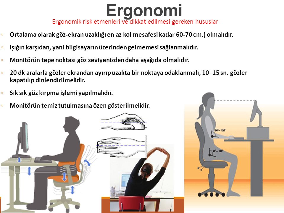 Ergonomi Ergonomik risk etmenleri ve dikkat edilmesi gereken hususlar ◦Ortalama olarak göz-ekran uzaklığı en az kol mesafesi kadar 60-70 cm.) olmalıdır.