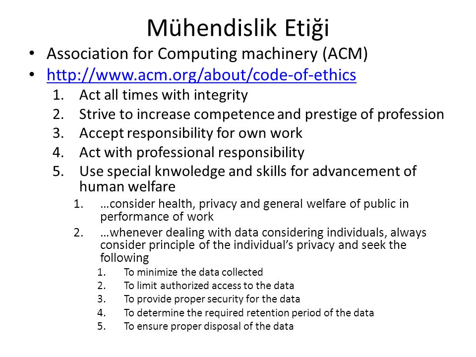 Mühendislik Etiği Association for Computing machinery (ACM) http://www.acm.org/about/code-of-ethics 1.Act all times with integrity 2.Strive to increase competence and prestige of profession 3.Accept responsibility for own work 4.Act with professional responsibility 5.Use special knwoledge and skills for advancement of human welfare 1.…consider health, privacy and general welfare of public in performance of work 2.…whenever dealing with data considering individuals, always consider principle of the individual's privacy and seek the following 1.To minimize the data collected 2.To limit authorized access to the data 3.To provide proper security for the data 4.To determine the required retention period of the data 5.To ensure proper disposal of the data