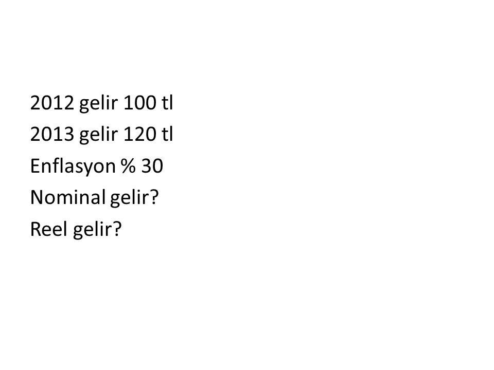 2012 gelir 100 tl 2013 gelir 120 tl Enflasyon % 30 Nominal gelir? Reel gelir?