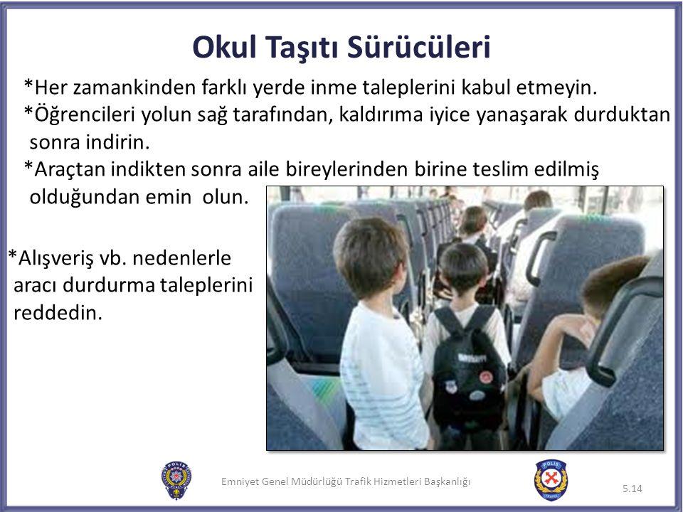 Emniyet Genel Müdürlüğü Trafik Hizmetleri Başkanlığı Okul Taşıtı Sürücüleri *Alışveriş vb. nedenlerle aracı durdurma taleplerini reddedin. 5.14 *Her z