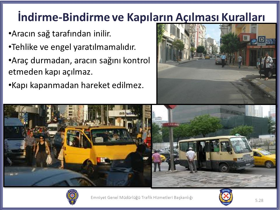 Emniyet Genel Müdürlüğü Trafik Hizmetleri Başkanlığı Aracın sağ tarafından inilir. Tehlike ve engel yaratılmamalıdır. Araç durmadan, aracın sağını kon