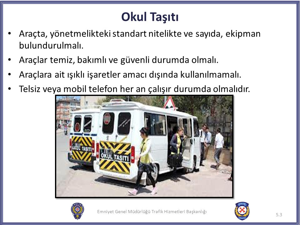 Emniyet Genel Müdürlüğü Trafik Hizmetleri Başkanlığı Okul Taşıtı Araçta, yönetmelikteki standart nitelikte ve sayıda, ekipman bulundurulmalı. Araçlar