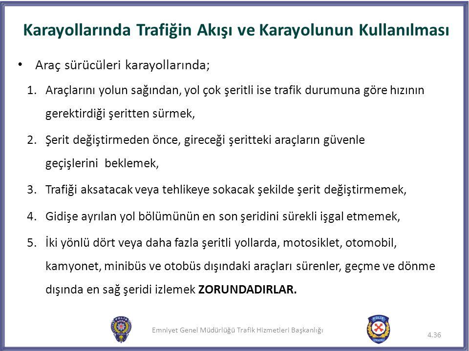 Emniyet Genel Müdürlüğü Trafik Hizmetleri Başkanlığı Karayollarında Trafiğin Akışı ve Karayolunun Kullanılması 4.36 Araç sürücüleri karayollarında; 1.