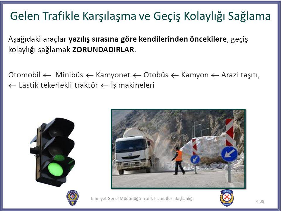 Emniyet Genel Müdürlüğü Trafik Hizmetleri Başkanlığı Gelen Trafikle Karşılaşma ve Geçiş Kolaylığı Sağlama 4.39 Aşağıdaki araçlar yazılış sırasına göre