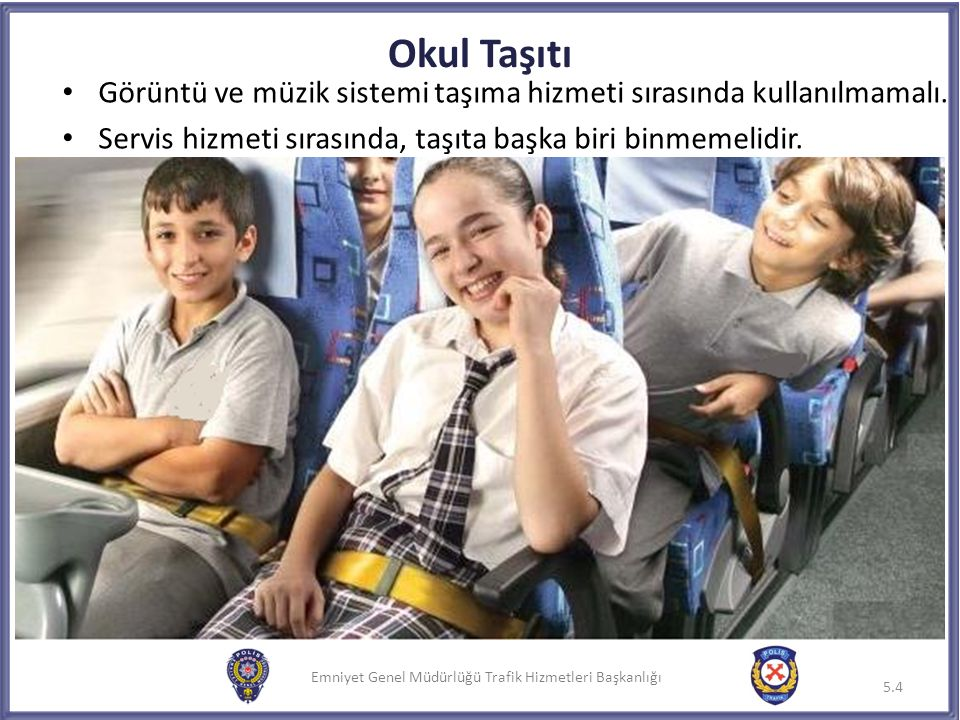 Emniyet Genel Müdürlüğü Trafik Hizmetleri Başkanlığı Okul Taşıtı Görüntü ve müzik sistemi taşıma hizmeti sırasında kullanılmamalı. Servis hizmeti sıra