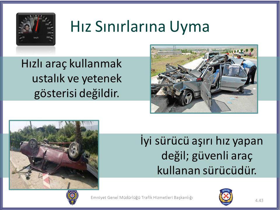 Emniyet Genel Müdürlüğü Trafik Hizmetleri Başkanlığı Hız Sınırlarına Uyma 4.43 Hızlı araç kullanmak ustalık ve yetenek gösterisi değildir. İyi sürücü