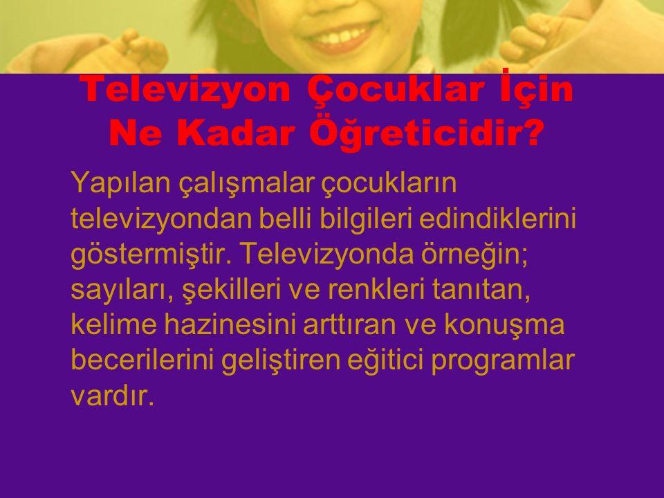 Televizyon Çocuklar İçin Ne Kadar Öğreticidir? Yapılan çalışmalar çocukların televizyondan belli bilgileri edindiklerini göstermiştir. Televizyonda ör