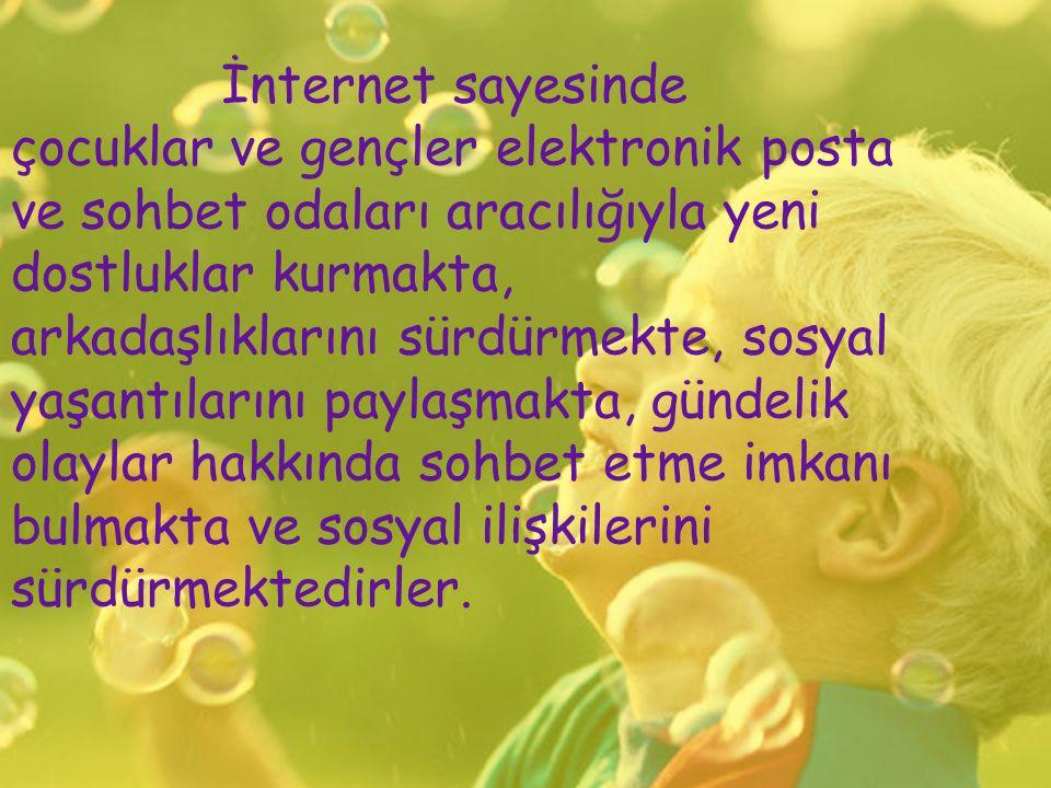 İnternet sayesinde çocuklar ve gençler elektronik posta ve sohbet odaları aracılığıyla yeni dostluklar kurmakta, arkadaşlıklarını sürdürmekte, sosyal