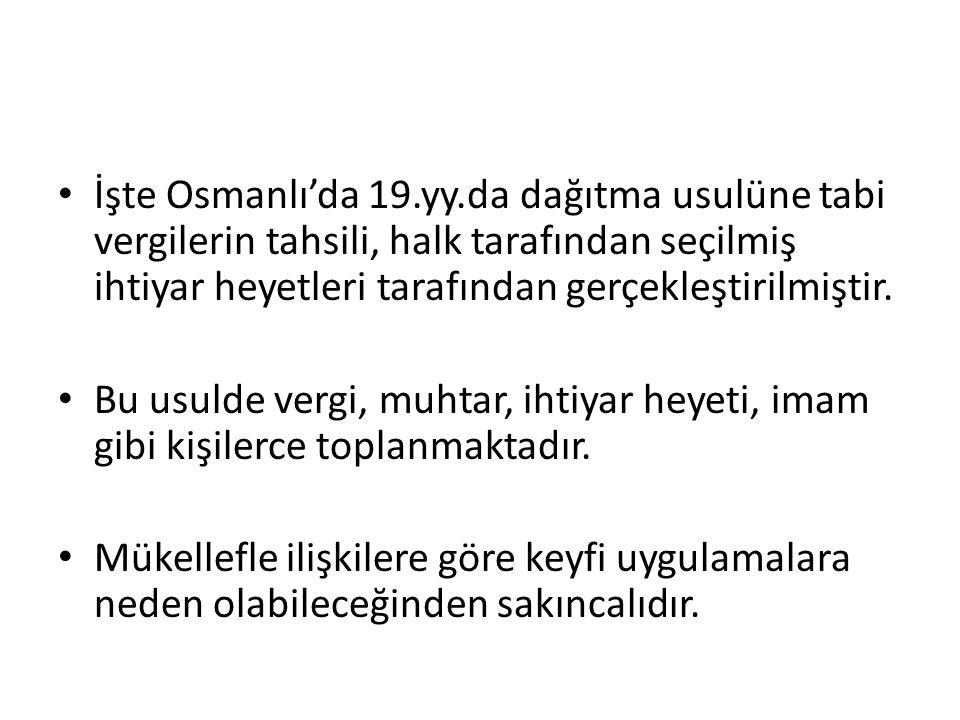 İşte Osmanlı'da 19.yy.da dağıtma usulüne tabi vergilerin tahsili, halk tarafından seçilmiş ihtiyar heyetleri tarafından gerçekleştirilmiştir.