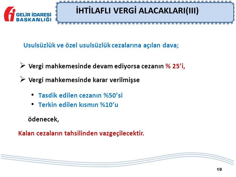 19 İHTİLAFLI VERGİ ALACAKLARI(III) Usulsüzlük ve özel usulsüzlük cezalarına açılan dava;  Vergi mahkemesinde devam ediyorsa cezanın % 25'i,  Vergi m