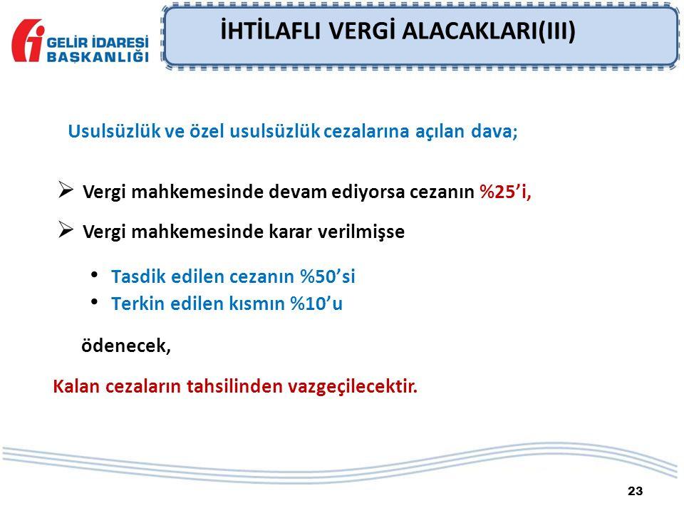 23 İHTİLAFLI VERGİ ALACAKLARI(III) Usulsüzlük ve özel usulsüzlük cezalarına açılan dava;  Vergi mahkemesinde devam ediyorsa cezanın %25'i,  Vergi ma