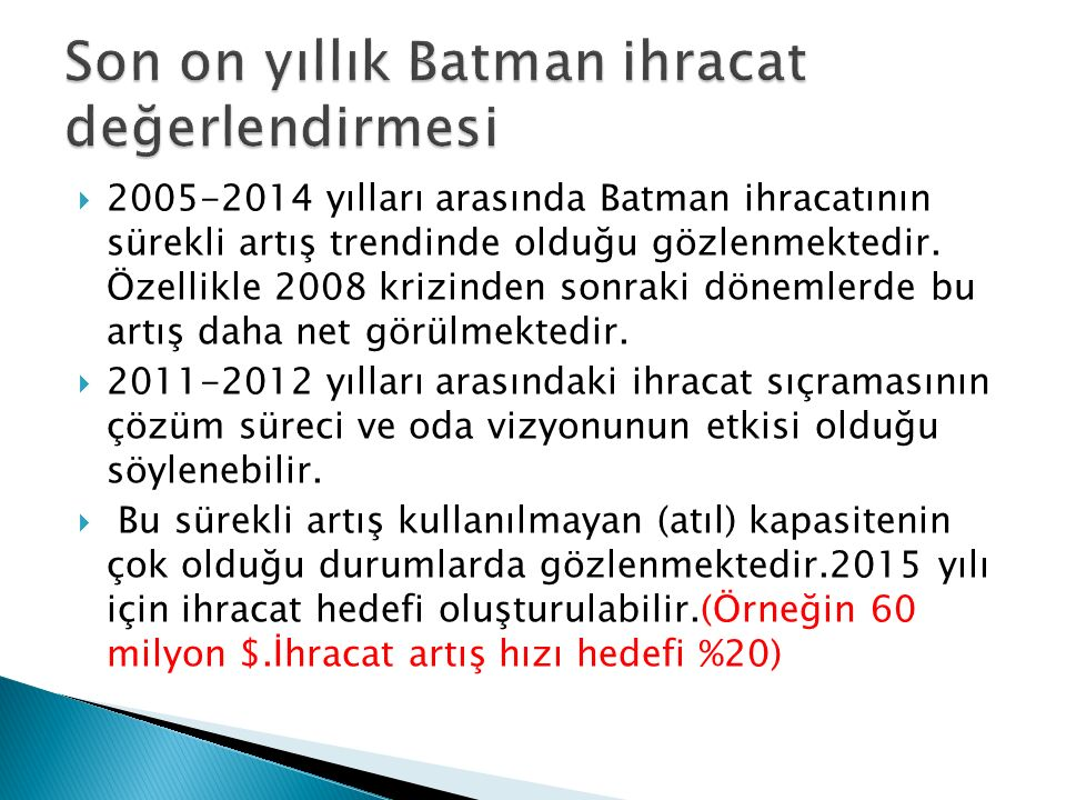  2010 yılı sonrası Türkiye ve Batman İhracat rakamlarına bakıldığında Türkiye ihracat artış hızının çok üstünde bir artış hızı görülmektedir.