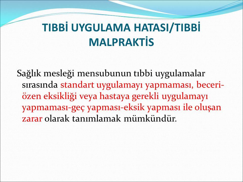 TIBBİ UYGULAMA HATASI/TIBBİ MALPRAKTİS Sağlık mesleği mensubunun tıbbi uygulamalar sırasında standart uygulamayı yapmaması, beceri- özen eksikliği veya hastaya gerekli uygulamayı yapmaması-geç yapması-eksik yapması ile oluşan zarar olarak tanımlamak mümkündür.