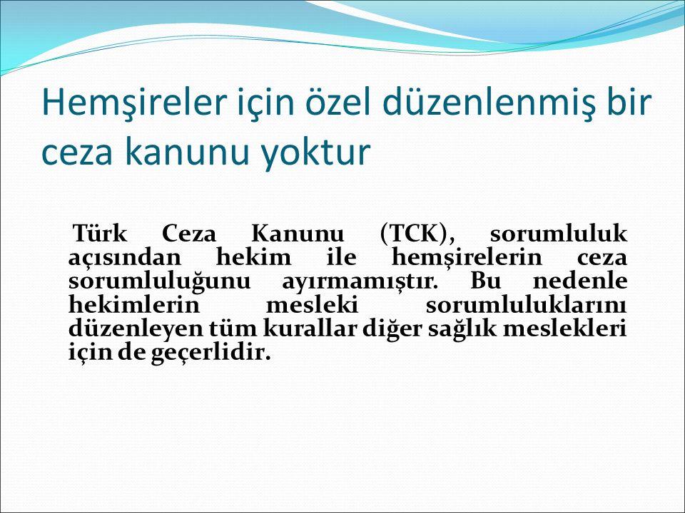 Hemşireler için özel düzenlenmiş bir ceza kanunu yoktur Türk Ceza Kanunu (TCK), sorumluluk açısından hekim ile hemşirelerin ceza sorumluluğunu ayırmamıştır.