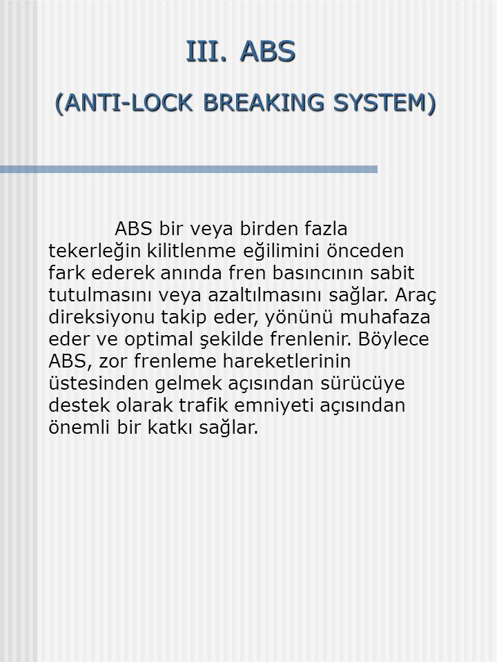 III. ABS (ANTI-LOCK BREAKING SYSTEM) (ANTI-LOCK BREAKING SYSTEM) ABS bir veya birden fazla tekerleğin kilitlenme eğilimini önceden fark ederek anında
