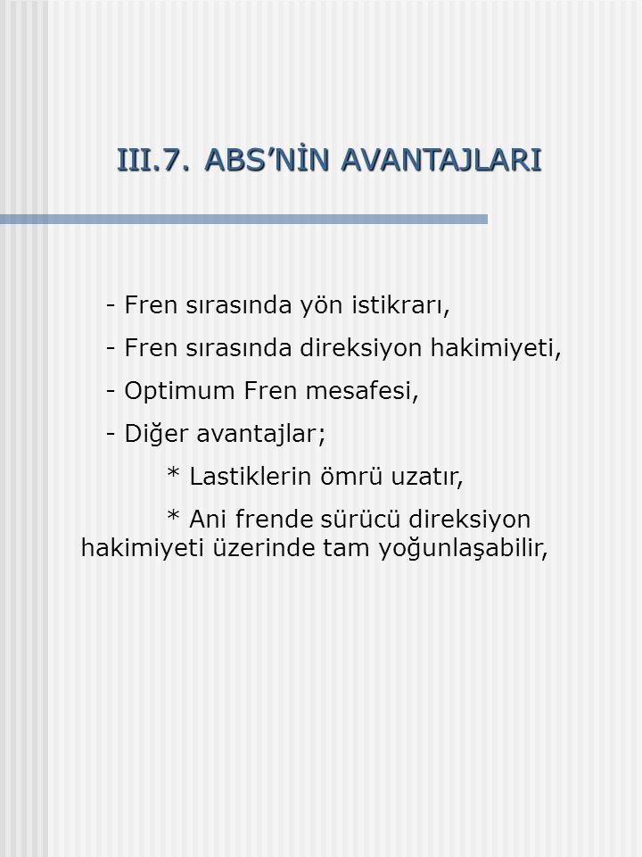 III.7. ABS'NİN AVANTAJLARI - Fren sırasında yön istikrarı, - Fren sırasında direksiyon hakimiyeti, - Optimum Fren mesafesi, - Diğer avantajlar; * Last