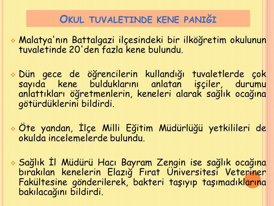 O KUL TUVALETINDE KENE PANIĞI  Malatya'nın Battalgazi ilçesindeki bir ilköğretim okulunun tuvaletinde 20'den fazla kene bulundu.  Dün gece de öğrenc