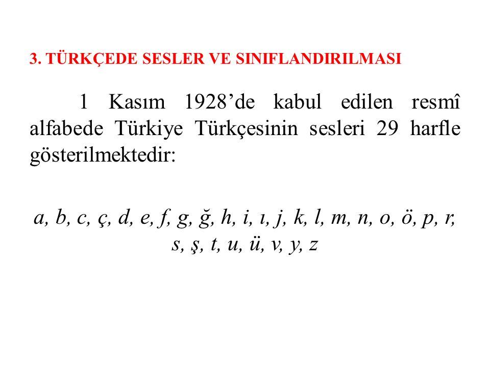 3. TÜRKÇEDE SESLER VE SINIFLANDIRILMASI 1 Kasım 1928'de kabul edilen resmî alfabede Türkiye Türkçesinin sesleri 29 harfle gösterilmektedir: a, b, c, ç