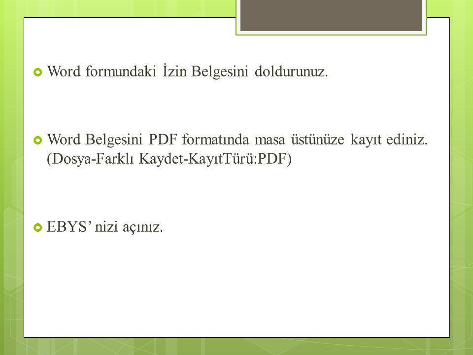  Word formundaki İzin Belgesini doldurunuz.  Word Belgesini PDF formatında masa üstünüze kayıt ediniz. (Dosya-Farklı Kaydet-KayıtTürü:PDF)  EBYS' n