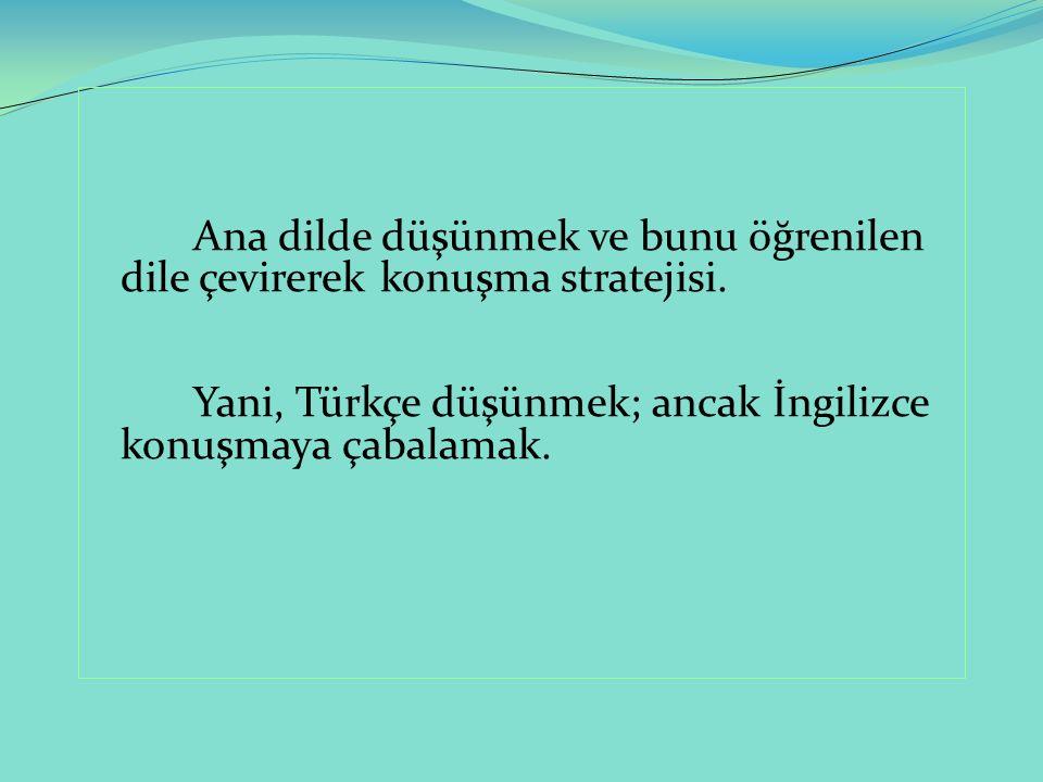 Ana dilde düşünmek ve bunu öğrenilen dile çevirerek konuşma stratejisi. Yani, Türkçe düşünmek; ancak İngilizce konuşmaya çabalamak.