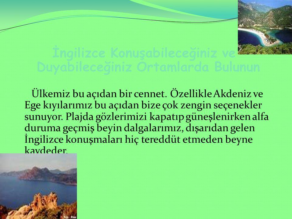İngilizce Konuşabileceğiniz ve Duyabileceğiniz Ortamlarda Bulunun Ülkemiz bu açıdan bir cennet. Özellikle Akdeniz ve Ege kıyılarımız bu açıdan bize ço
