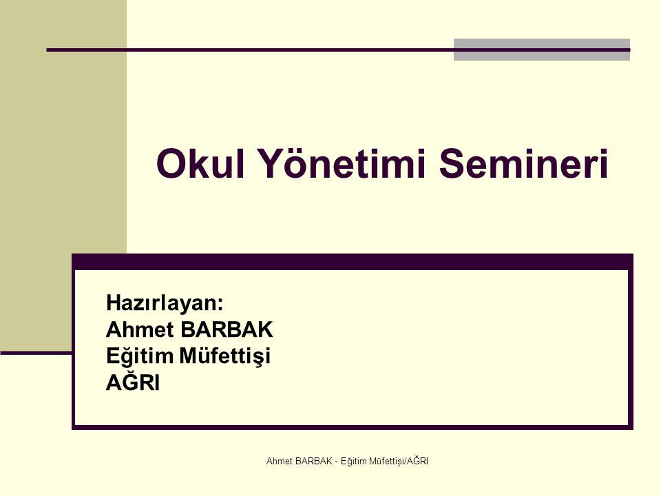 Ahmet BARBAK - Eğitim Müfettişi/AĞRI Okul Yönetimi Semineri Hazırlayan: Ahmet BARBAK Eğitim Müfettişi AĞRI