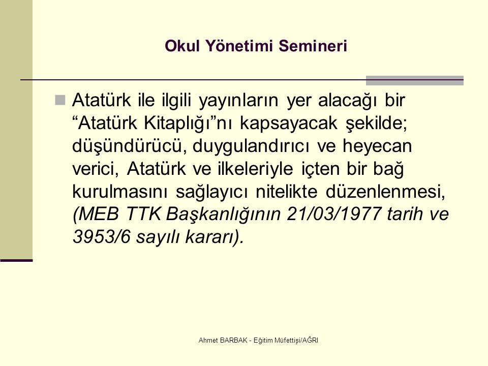 Ahmet BARBAK - Eğitim Müfettişi/AĞRI Okul Yönetimi Semineri Atatürk ile ilgili yayınların yer alacağı bir Atatürk Kitaplığı nı kapsayacak şekilde; düşündürücü, duygulandırıcı ve heyecan verici, Atatürk ve ilkeleriyle içten bir bağ kurulmasını sağlayıcı nitelikte düzenlenmesi, (MEB TTK Başkanlığının 21/03/1977 tarih ve 3953/6 sayılı kararı).