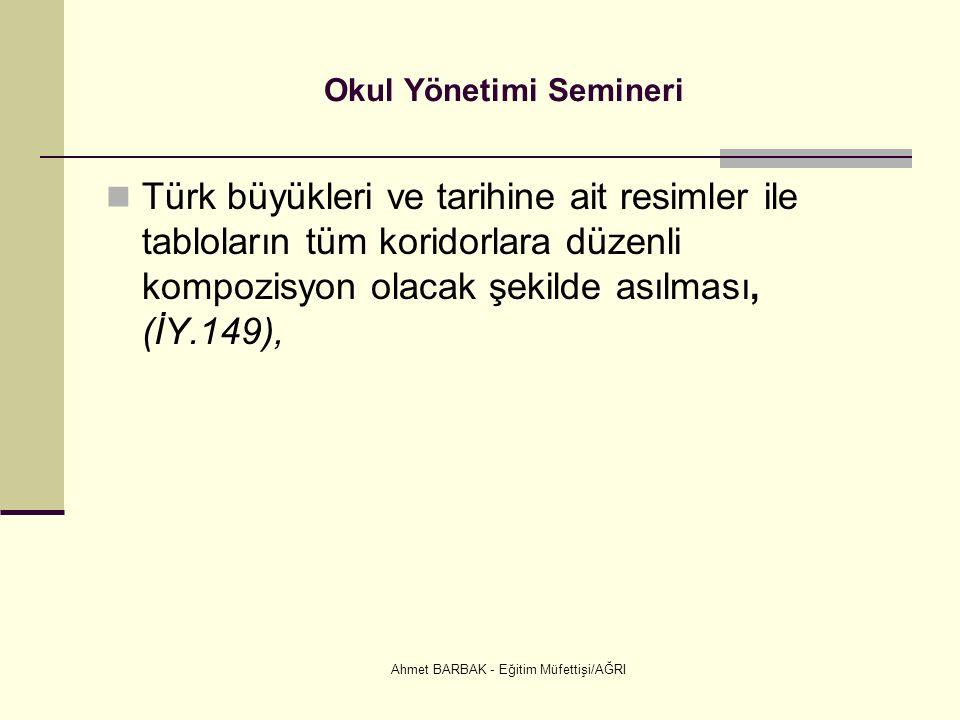 Ahmet BARBAK - Eğitim Müfettişi/AĞRI Okul Yönetimi Semineri Türk büyükleri ve tarihine ait resimler ile tabloların tüm koridorlara düzenli kompozisyon olacak şekilde asılması, (İY.149),