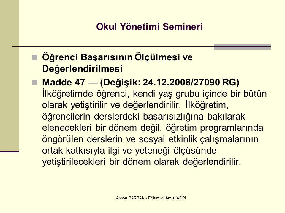 Ahmet BARBAK - Eğitim Müfettişi/AĞRI Okul Yönetimi Semineri Öğrenci Başarısının Ölçülmesi ve Değerlendirilmesi Madde 47 — (Değişik: 24.12.2008/27090 RG) İlköğretimde öğrenci, kendi yaş grubu içinde bir bütün olarak yetiştirilir ve değerlendirilir.