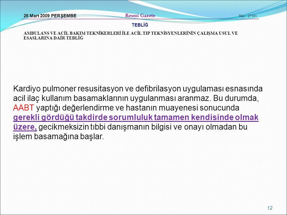 12 26 Mart 2009 PERŞEMBE Resmî Gazete Sayı : 27181 TEBLİĞ AMBULANS VE ACİL BAKIM TEKNİKERLERİ İLE ACİL TIP TEKNİSYENLERİNİN ÇALIŞMA USUL VE ESASLARINA DAİR TEBLİĞ Kardiyo pulmoner resusitasyon ve defibrilasyon uygulaması esnasında acil ilaç kullanım basamaklarının uygulanması aranmaz.