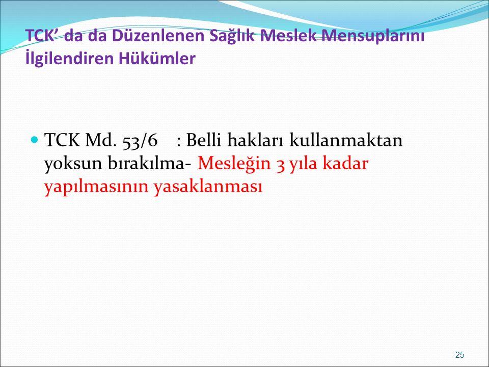 TCK' da da Düzenlenen Sağlık Meslek Mensuplarını İlgilendiren Hükümler TCK Md. 53/6: Belli hakları kullanmaktan yoksun bırakılma- Mesleğin 3 yıla kada