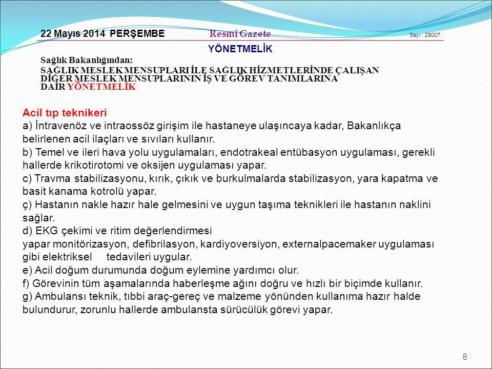 8 22 Mayıs 2014 PERŞEMBE Resmî Gazete Sayı : 29007 YÖNETMELİK Sağlık Bakanlığından: SAĞLIK MESLEK MENSUPLARI İLE SAĞLIK HİZMETLERİNDE ÇALIŞAN DİĞER MESLEK MENSUPLARININ İŞ VE GÖREV TANIMLARINA DAİR YÖNETMELİK Acil tıp teknikeri a) İntravenöz ve intraossöz girişim ile hastaneye ulaşıncaya kadar, Bakanlıkça belirlenen acil ilaçları ve sıvıları kullanır.