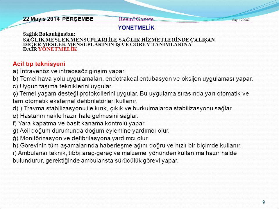 9 22 Mayıs 2014 PERŞEMBE Resmî Gazete Sayı : 29007 YÖNETMELİK Sağlık Bakanlığından: SAĞLIK MESLEK MENSUPLARI İLE SAĞLIK HİZMETLERİNDE ÇALIŞAN DİĞER MESLEK MENSUPLARININ İŞ VE GÖREV TANIMLARINA DAİR YÖNETMELİK Acil tıp teknisyeni a) İntravenöz ve intraossöz girişim yapar.