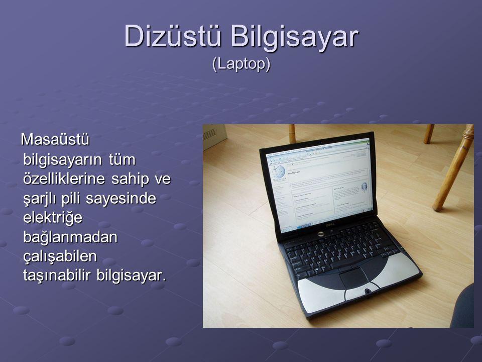 Dizüstü Bilgisayar (Laptop) Masaüstü bilgisayarın tüm özelliklerine sahip ve şarjlı pili sayesinde elektriğe bağlanmadan çalışabilen taşınabilir bilgisayar.