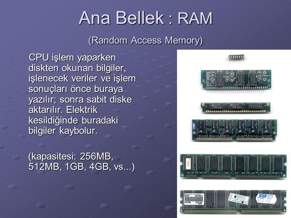 Ana Bellek : RAM (Random Access Memory) CPU işlem yaparken diskten okunan bilgiler, işlenecek veriler ve işlem sonuçları önce buraya yazılır; sonra sabit diske aktarılır.