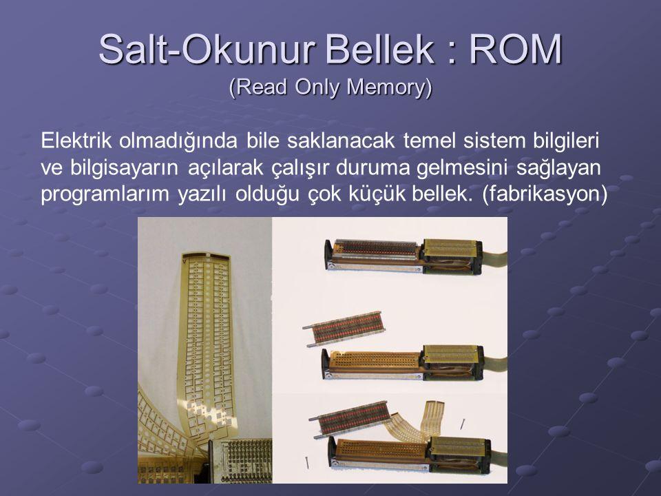 Salt-Okunur Bellek : ROM (Read Only Memory) Elektrik olmadığında bile saklanacak temel sistem bilgileri ve bilgisayarın açılarak çalışır duruma gelmesini sağlayan programlarım yazılı olduğu çok küçük bellek.
