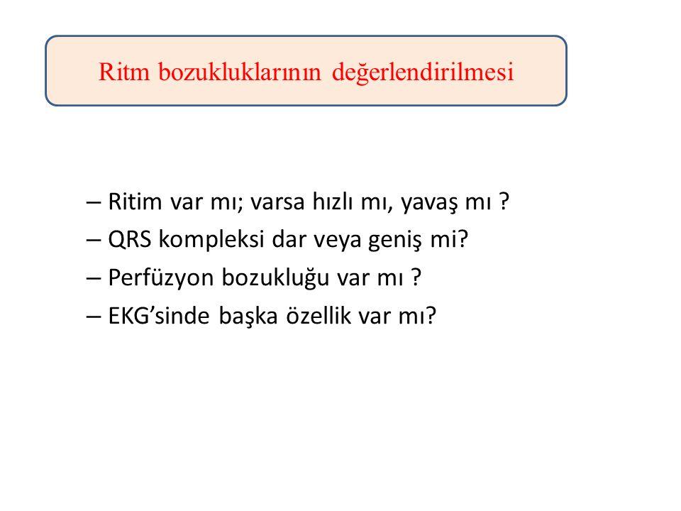– Ritim var mı; varsa hızlı mı, yavaş mı ? – QRS kompleksi dar veya geniş mi? – Perfüzyon bozukluğu var mı ? – EKG'sinde başka özellik var mı? Ritm bo
