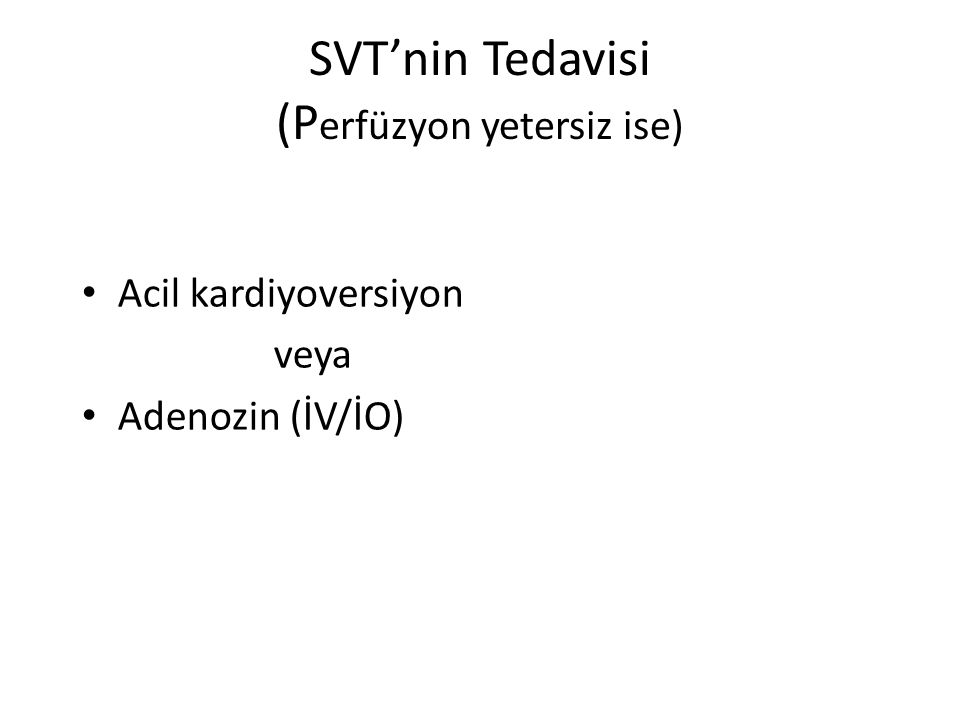 SVT'nin Tedavisi (P erfüzyon yetersiz ise) Acil kardiyoversiyon veya Adenozin (İV/İO)