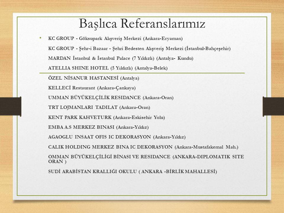 Başlıca Referanslarımız KC GROUP - Göksupark Alışveriş Merkezi (Ankara-Eryaman) KC GROUP - Şehr-i Bazaar - Şehri Bedesten Alışveriş Merkezi (İstanbul-Bahçeşehir) MARDAN İstanbul & İstanbul Palace (7 Yıldızlı) (Antalya- Kundu) ATELLIA SHINE HOTEL (5 Yıldızlı) (Antalya-Belek) ÖZEL NİSANUR HASTANESİ (Antalya) KELLECİ Restaurant (Ankara-Çankaya) UMMAN BÜYÜKELÇİLİK RESIDANCE (Ankara-Oran) TRT LOJMANLARI TADILAT (Ankara-Oran) KENT PARK KAHVETURK (Ankara-Eskisehir Yolu) EMBA A.S MERKEZ BINASI (Ankara-Yıldız) AGAOGLU INSAAT OFIS IC DEKORASYON (Ankara-Yıldız) CALIK HOLDING MERKEZ BINA IC DEKORASYON (Ankara-Mustafakemal Mah.) OMMAN BÜYÜKELÇİLİGİ BİNASI VE RESIDANCE (ANKARA-DIPLOMATIK SITE ORAN ) SUDİ ARABİSTAN KRALLIĞI OKULU ( ANKARA -BİRLİK MAHALLESİ)