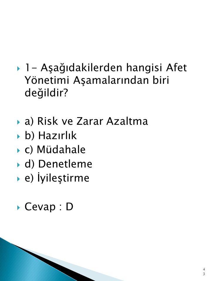  1- Aşağıdakilerden hangisi Afet Yönetimi Aşamalarından biri değildir?  a) Risk ve Zarar Azaltma  b) Hazırlık  c) Müdahale  d) Denetleme  e) İyi