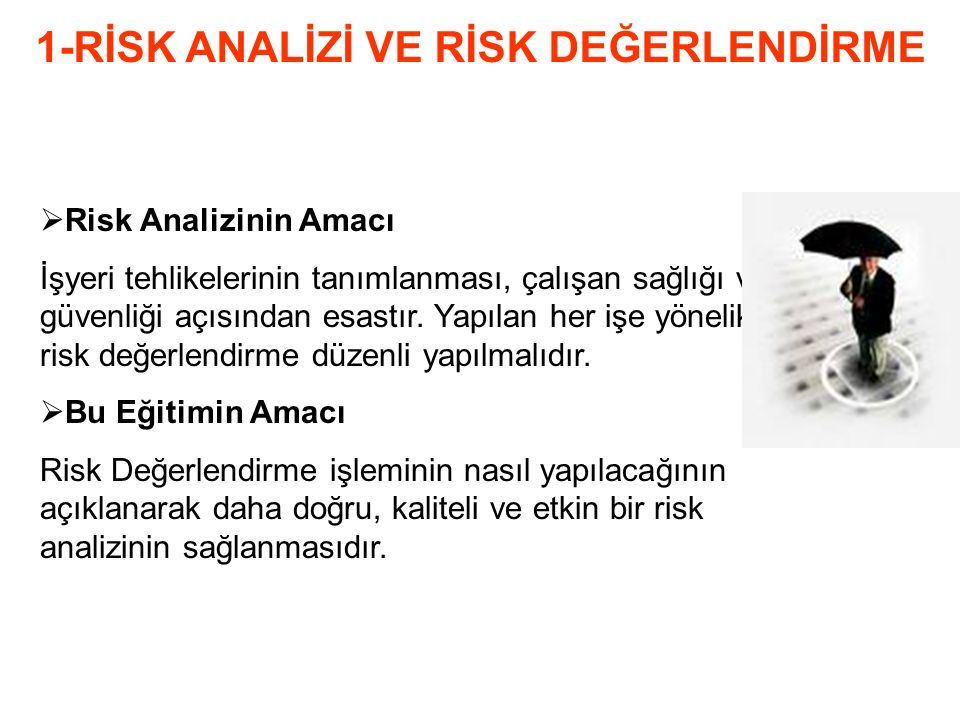 Konu Başlıklarımız 1-Risk Analizi Ve Risk Değerlendirme 2-İş Kazalarında Maliyet Hesaplaması 3-İSG Yönetim Sistemleri İle İlgili Standartlar 4-Risk Yönetimi 5-İş Sağlığı Ve Güvenliği Kimin Sorumluluğudur 6-Yaralanma Piramidi 7-Risk Yönetimi Yöneticinin Rolü 8-Tehlike Analizi 9-Ramak Kalma Ucuz Atlatma 10-Risk Analizi Ve Risk Değerlendirmesi 11-Tehlikeyi Belirlemek İçin Sorular 12-Risk Analiz Formu Kullanma 13-İlgili Mevzuat