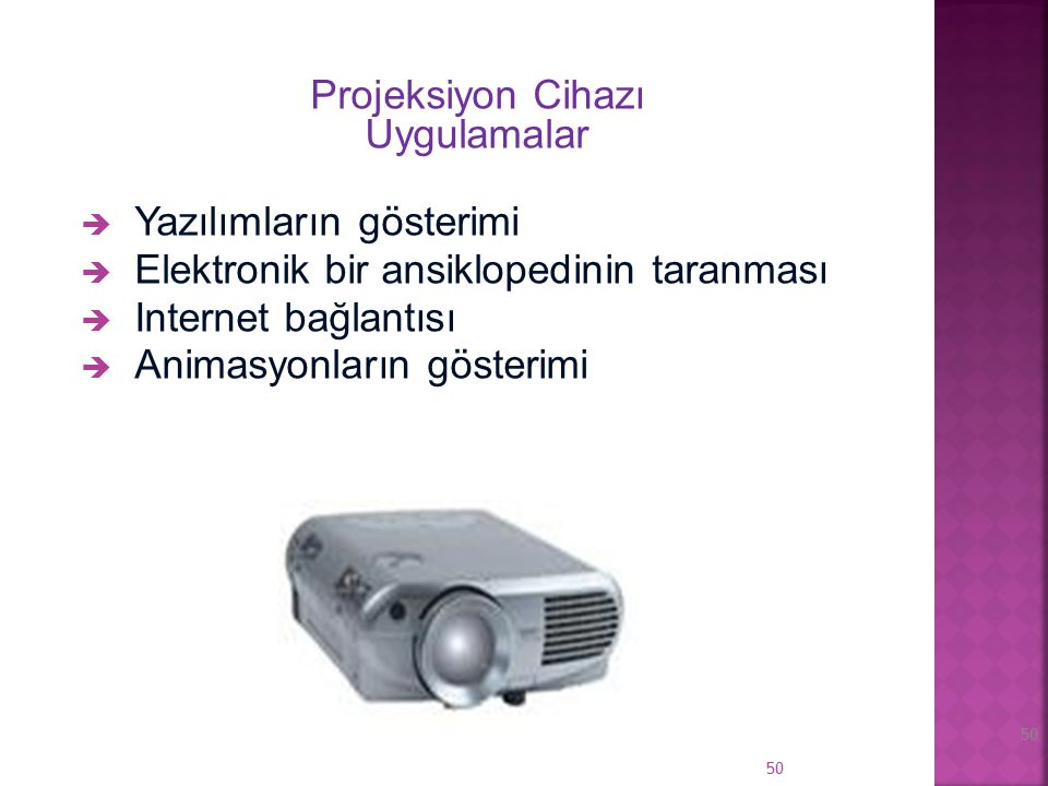 49 Projeksiyon Cihazı Avantajlar  Monitor yansısı  Bilgisayar kapasitesi  Etkileşim Projeksiyon Cihazı Dezavantajlar  Karanlık bir ortam gerektirir  Çözünürlük sorun olabilir  Maliyet yüksektir 49